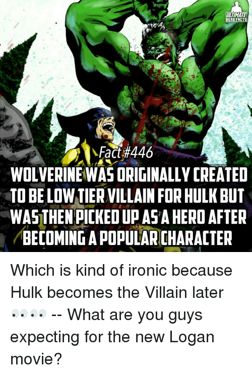 becoming the villain: ULTIMATE  HERO FACTS  Fact #446  WOLVERINEWAS ORIGINALLY CREATED  TO BELOW TIERVILLAINFORHULKBUT  WASTHEN PICKED UP ASA HERO AFTER  BECOMING A POPULARNCHARACTER Which is kind of ironic because Hulk becomes the Villain later👀👀 -- What are you guys expecting for the new Logan movie?