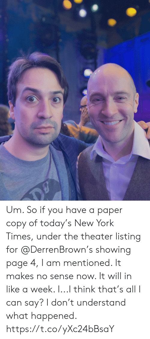 Memes, New York, and New York Times: Um.  So if you have a paper copy of today's New York Times, under the theater listing for @DerrenBrown's showing page 4, I am mentioned.  It makes no sense now.  It will in like a week.  I...I think that's all I can say? I don't understand what happened. https://t.co/yXc24bBsaY