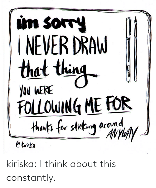 draw: um sorry  NEVER DRAW  thet thin  Ou WERE  FOLLOWIN ME FOR  arom kiriska:  I think about this constantly.