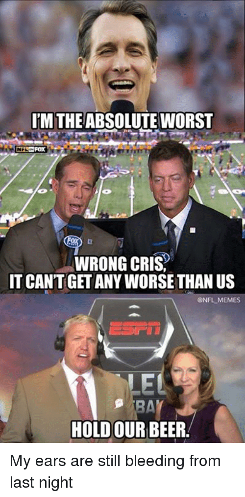 stillness: UM THE ABSOLUTE WORST  WRONG CRIS,  IT CANT GET ANY WORSE THAN US  @NFL MEMES  EL  HOLD OUR BEER My ears are still bleeding from last night