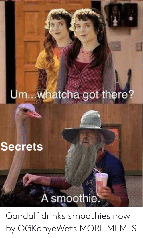 Gandalf: Um.. .whatcha got there?  Secrets  A smoothie. Gandalf drinks smoothies now by OGKanyeWets MORE MEMES