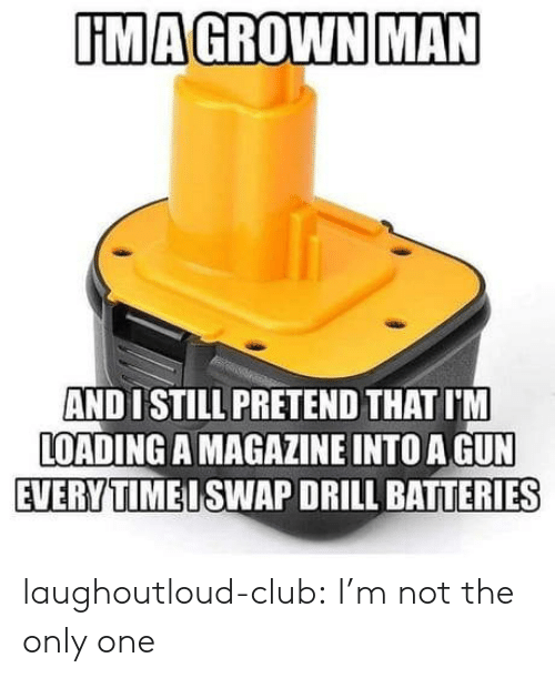 not the only one: UMAGROWN MAN  AND 1 STILL PRETEND THAT I'M  LOADING A MAGAZINE INTO A GUN  EVERYTIMEISWAP DRILL BATTERIES laughoutloud-club:  I'm not the only one