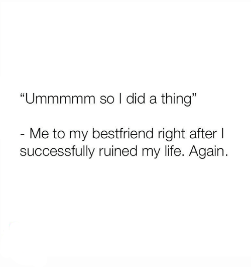 """Life, Relationships, and Did: """"Ummmmm so I did a thing""""  - Me to my bestfriend right after I  successfully ruined my life. Again."""