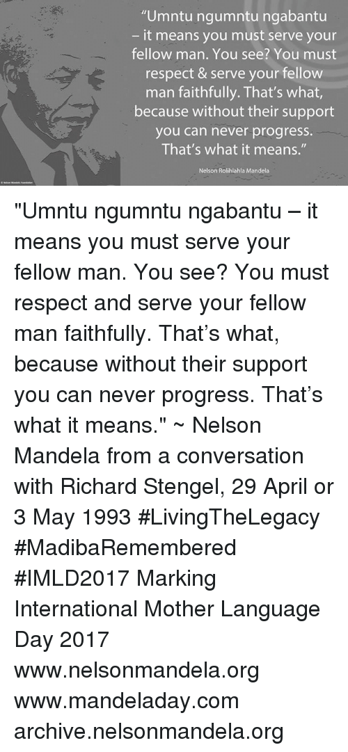 "conversating: ""Umntu ngumntu ngabantu  it means you must serve your  fellow man. You see? You must  respect & serve your fellow  man faithfully. That's what  because without their support  you can never progress.  That's what it means.""  Nelson Rolihlahla Mandela ""Umntu ngumntu ngabantu – it means you must serve your fellow man. You see? You must respect and serve your fellow man faithfully. That's what, because without their support you can never progress. That's what it means."" ~ Nelson Mandela from a conversation with Richard Stengel, 29 April or 3 May 1993 #LivingTheLegacy #MadibaRemembered #IMLD2017   Marking International Mother Language Day 2017  www.nelsonmandela.org www.mandeladay.com archive.nelsonmandela.org"