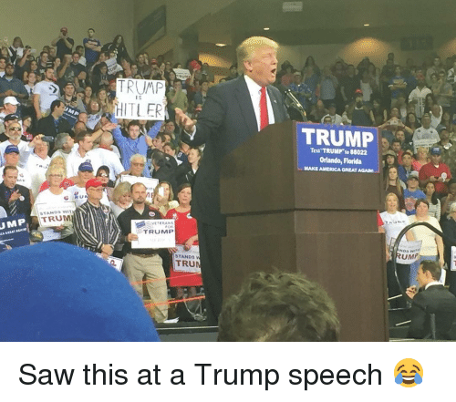 Trump Speech: UMP  TRUMP  e HITLER  MP  VINT  STANDS TRUM  VETERANS  TRUMP  STANDS  w  TRUM  TRUMP  88022  Orlando, Florida  GREAT AGAIN  UMP Saw this at a Trump speech 😂