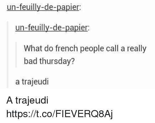 French People: un-feuilly-de-papier  un-feuilly-de-papier  What do french people call a really  bad thursday?  a trajeudi A trajeudi https://t.co/FIEVERQ8Aj