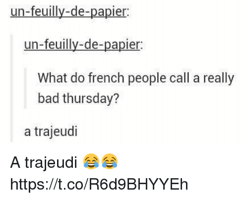 French People: un-feuilly-de-papier  un-feuilly-de-papier  What do french people call a really  bad thursday?  a trajeudi A trajeudi 😂😂 https://t.co/R6d9BHYYEh