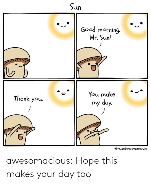 Tumblr, Good Morning, and Thank You: un  Good morning,  Mr. Sun!  You make  my day  Thank you.  @mushroommovie awesomacious:  Hope this makes your day too