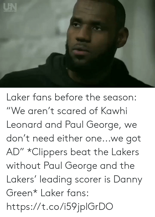 "Los Angeles Lakers, Sports, and Kawhi Leonard: UN Laker fans before the season: ""We aren't scared of Kawhi Leonard and Paul George, we don't need either one...we got AD""  *Clippers beat the Lakers without Paul George and the Lakers' leading scorer is Danny Green*   Laker fans: https://t.co/i59jplGrDO"