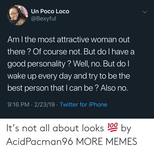 loco: Un Poco Loco  @Bexyful  Am l the most attractive woman out  there? Of course not. But do I have a  good personality? Well, no. But do l  wake up every day and try to be the  best person that l can be? Also no  9:16 PM 2/23/19 Twitter for iPhone It's not all about looks 💯 by AcidPacman96 MORE MEMES