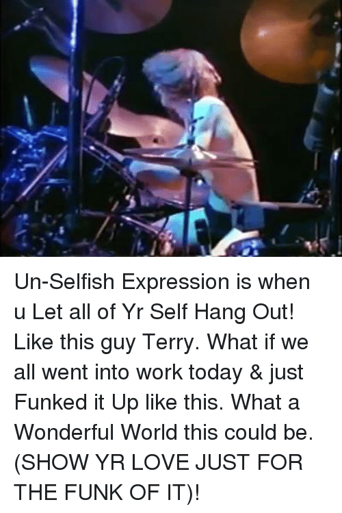 Terries: Un-Selfish Expression is when u Let all of Yr Self Hang Out! Like this guy Terry. What if we all went into work today & just Funked it Up like this. What a Wonderful World this could be. (SHOW YR LOVE JUST FOR THE FUNK OF IT)!
