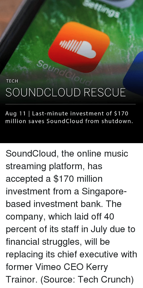 crunches: un  TECH  SOUNDCLOUD RESCUE  Aug 11 Last-minute investment of $170  million saves SoundCloud from shutdown. SoundCloud, the online music streaming platform, has accepted a $170 million investment from a Singapore-based investment bank. The company, which laid off 40 percent of its staff in July due to financial struggles, will be replacing its chief executive with former Vimeo CEO Kerry Trainor. (Source: Tech Crunch)