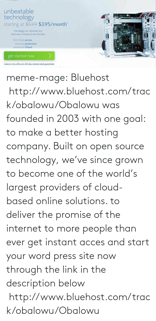 """ssh: unbeatable  technology  starting at $5.99 $3.95/month'  We design our software and  hardware in-house to be the best  SSH/Shell access  notovu  resource protection  enhanced cPanel  get started now  """"Special intro offer and 30-day money-back guarantee meme-mage:  Bluehost http://www.bluehost.com/track/obalowu/Obalowu  was founded in 2003 with one goal: to make a better hosting company.  Built on open source technology, we've since grown to become one of the  world's largest providers of cloud-based online solutions. to deliver  the promise of the internet to more people than ever get instant acces  and start your word press site now through the link in the description  below http://www.bluehost.com/track/obalowu/Obalowu"""