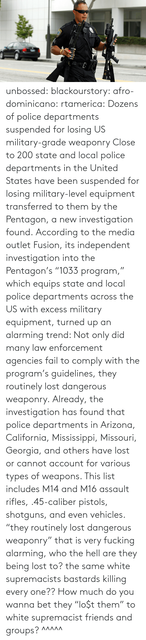 "United: unbossed: blackourstory:  afro-dominicano:  rtamerica:  Dozens of police departments suspended for losing US military-grade weaponry Close to 200 state and local police departments in the United States have been suspended for losing military-level equipment transferred to them by the Pentagon, a new investigation found. According to the media outlet Fusion, its independent investigation into the Pentagon's ""1033 program,"" which equips state and local police departments across the US with excess military equipment, turned up an alarming trend: Not only did many law enforcement agencies fail to comply with the program's guidelines, they routinely lost dangerous weaponry. Already, the investigation has found that police departments in Arizona, California, Mississippi, Missouri, Georgia, and others have lost or cannot account for various types of weapons. This list includes M14 and M16 assault rifles, .45-caliber pistols, shotguns, and even vehicles.  ""they routinely lost dangerous weaponry"" that is very fucking alarming, who the hell are they being lost to? the same white supremacists bastards killing every one??  How much do you wanna bet they ""lo$t them"" to white supremacist friends and groups?   ^^^^^"