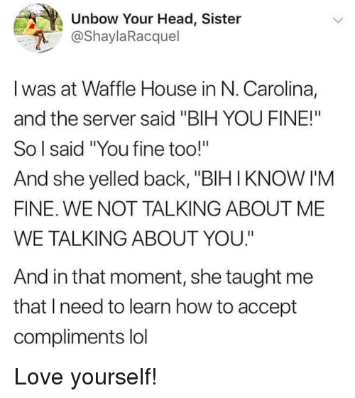 "Waffle House: Unbow Your Head, Sister  @ShaylaRacquel  I was at Waffle House in N. Carolina,  and the server said ""BIH YOU FINE!""  So l said ""You fine too!""  And she yelled back, ""BIHIKNOW I'M  FINE. WE NOT TALKING ABOUT ME  WE TALKING ABOUT YOU.""  And in that moment, she taught me  that lneed to learn how to accept  compliments lol Love yourself!"