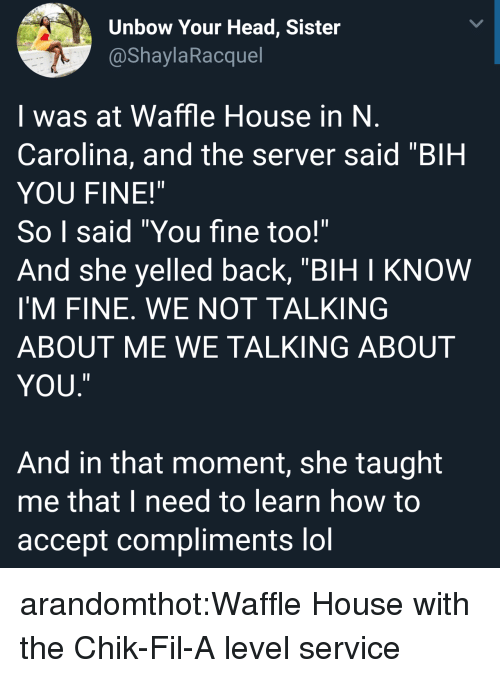 "Waffle House: Unbow Your Head, Sister  @ShaylaRacquel  I was at Waffle House in N  Carolina, and the server said ""BIH  YOU FINE!""  So I said ""You fine too!""  And she yelled back, ""BIH I KNOW  I'M FINE. WE NOT TALKING  ABOUT ME WE TALKING ABOUT  YOU  ㄧ  And in that moment, she taught  me that I need to learn how to  accept compliments lol arandomthot:Waffle House with the Chik-Fil-A level service"