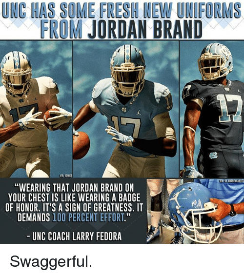 """fedoras: UNC HAS SOME FRESH NEW UNIFORMS  FROM JORDAN BRAND  """"WEARING THAT JORDAN BRAND ON  YOUR CHEST IS LIKE WEARING A BADGE  OF HONOR. IT'S A SIGN OF GREATNESS. IT  DEMANDS 100 PERCENT EFFORT.""""  UNC COACH LARRY FEDORA Swaggerful."""