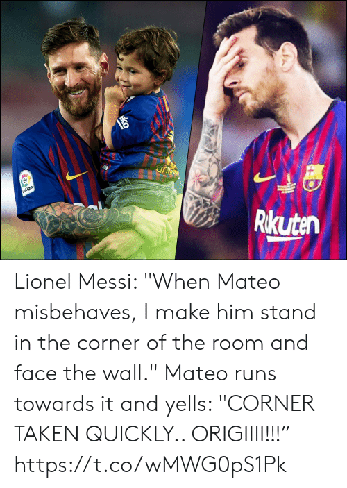 "Memes, Taken, and Lionel Messi: unc  LaLiga  Rikuten Lionel Messi: ""When Mateo misbehaves, I make him stand in the corner of the room and face the wall.""  Mateo runs towards it and yells: ""CORNER TAKEN QUICKLY.. ORIGIIII!!!"" https://t.co/wMWG0pS1Pk"