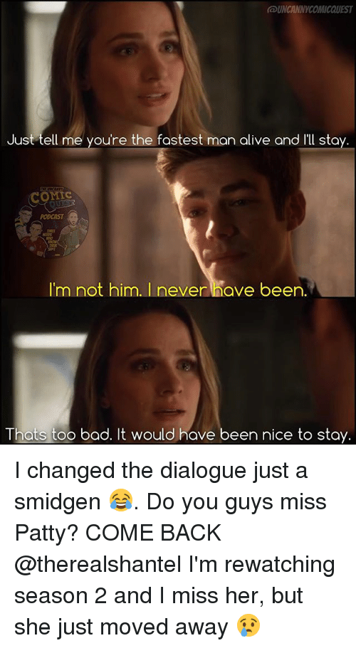 Too Badly: UNCANNYCOMIcaUEST  Just tell me you're the fastest man alive and Ill sta  COMIC  PODCAST  I'm not him. I never have been.  Thats too bad. It would have been nice to stay. I changed the dialogue just a smidgen 😂. Do you guys miss Patty? COME BACK @therealshantel I'm rewatching season 2 and I miss her, but she just moved away 😢