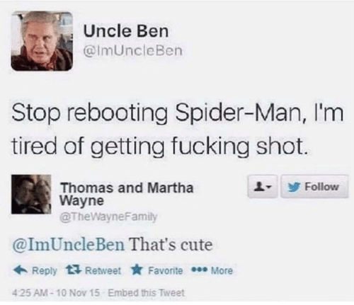 nov: Uncle Ben  @ImUncleBen  Stop rebooting Spider-Man, I'm  tired of getting fucking shot.  Thomas and Martha  Wayne  @TheWayneFamily  Follow  @ImUncleBen That's cute  + Reply  Retweet * Favorite * More  Embed this Tweet  425 AM-10 Nov 15
