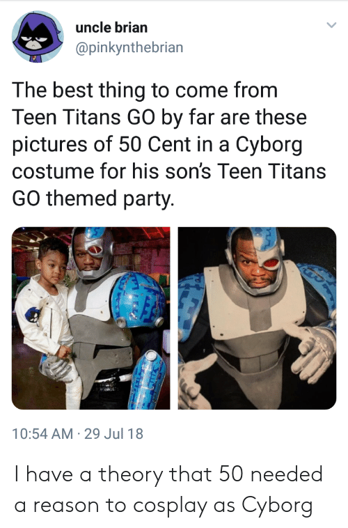 Teen Titans: uncle brian  @pinkynthebrian  lar  The best thing to come from  Teen Titans GO by far are these  pictures of 50 Cent in a Cyborg  costume for his son's Teen Titans  GO themed party.  10:54 AM-29 Jul 18 I have a theory that 50 needed a reason to cosplay as Cyborg