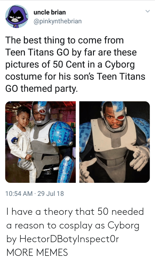 Teen Titans: uncle brian  @pinkynthebrian  lar  The best thing to come from  Teen Titans GO by far are these  pictures of 50 Cent in a Cyborg  costume for his son's Teen Titans  GO themed party.  10:54 AM-29 Jul 18 I have a theory that 50 needed a reason to cosplay as Cyborg by HectorDBotyInspect0r MORE MEMES