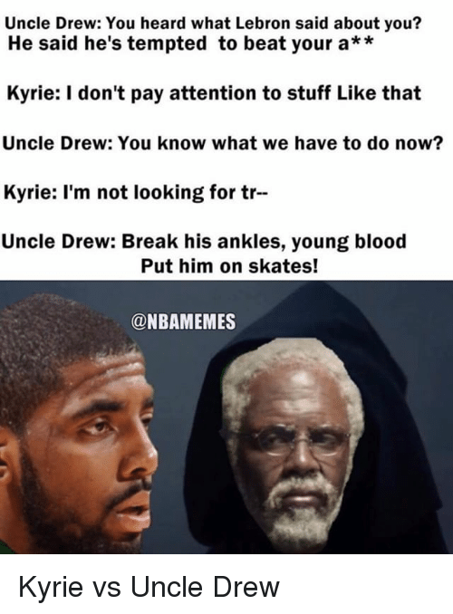 young blood: Uncle Drew: You heard what Lebron said about you?  He said he's tempted to beat your a**  Kyrie: I don't pay attention to stuff Like that  Uncle Drew: You know what we have to do now?  Kyrie: l'm not looking for tr  Uncle Drew: Break his ankles, young blood  Put him on skates!  @NBAMEMES Kyrie vs Uncle Drew