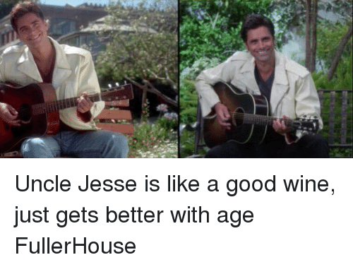 uncle jesse: Uncle Jesse is like a good wine, just gets better with age FullerHouse