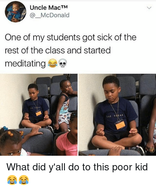 Funny, Sick, and Got: Uncle MacTM  @_McDonald  One of my students got sick of the  rest of the class and started  meditating e, What did y'all do to this poor kid 😂😂