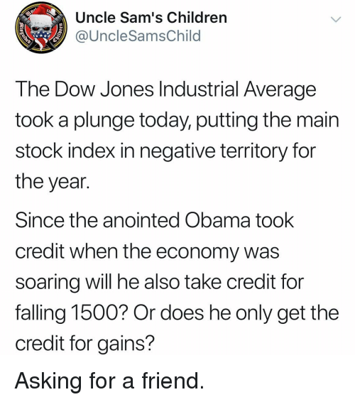 dow: Uncle Sam's Children  @UncleSamsChild  The Dow Jones Industrial Average  took a plunge today, putting the main  stock index in negative territory for  the year.  Since the anointed Obama took  credit when the economy was  soarina will he also take credit for  falling 1500? Or does he only get the  credit for gains? Asking for a friend.