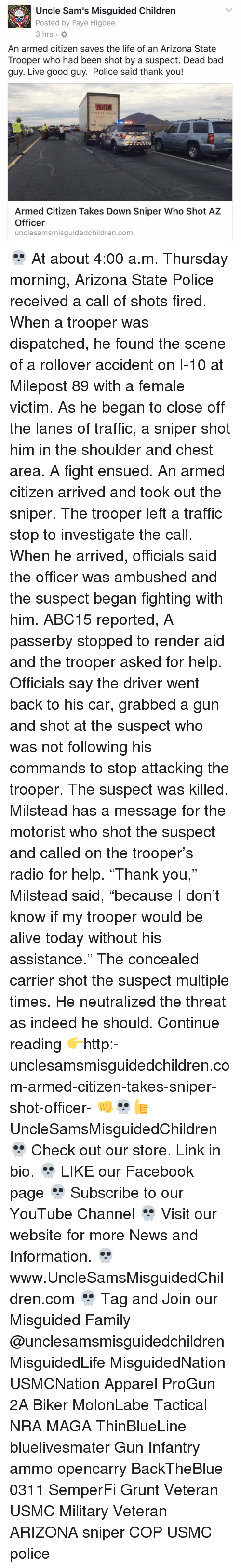 "Shot Fired: Uncle Sam's Misguided Children  Posted by Faye Higbee  3 hrs.  An armed citizen saves the life of an Arizona State  Trooper who had been shot by a suspect. Dead bad  guy. Live good guy. Police said thank you!  YELLOW  Armed Citizen Takes Down Sniper Who Shot AZ  Officer  unclesamsmisguidedchildren.com 💀 At about 4:00 a.m. Thursday morning, Arizona State Police received a call of shots fired. When a trooper was dispatched, he found the scene of a rollover accident on I-10 at Milepost 89 with a female victim. As he began to close off the lanes of traffic, a sniper shot him in the shoulder and chest area. A fight ensued. An armed citizen arrived and took out the sniper. The trooper left a traffic stop to investigate the call. When he arrived, officials said the officer was ambushed and the suspect began fighting with him. ABC15 reported, A passerby stopped to render aid and the trooper asked for help. Officials say the driver went back to his car, grabbed a gun and shot at the suspect who was not following his commands to stop attacking the trooper. The suspect was killed. Milstead has a message for the motorist who shot the suspect and called on the trooper's radio for help. ""Thank you,"" Milstead said, ""because I don't know if my trooper would be alive today without his assistance."" The concealed carrier shot the suspect multiple times. He neutralized the threat as indeed he should. Continue reading 👉http:-unclesamsmisguidedchildren.com-armed-citizen-takes-sniper-shot-officer- 👊💀👍 UncleSamsMisguidedChildren 💀 Check out our store. Link in bio. 💀 LIKE our Facebook page 💀 Subscribe to our YouTube Channel 💀 Visit our website for more News and Information. 💀 www.UncleSamsMisguidedChildren.com 💀 Tag and Join our Misguided Family @unclesamsmisguidedchildren MisguidedLife MisguidedNation USMCNation Apparel ProGun 2A Biker MolonLabe Tactical NRA MAGA ThinBlueLine bluelivesmater Gun Infantry ammo opencarry BackTheBlue 0311 SemperFi Grunt Veteran USMC Military Veteran ARIZONA sniper COP USMC police"