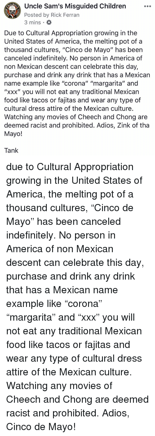 """fajitas: Uncle Sam's Misguided Children  Posted by Rick Ferran  3 mins  1775  Due to Cultural Appropriation growing in the  United States of America, the melting pot of a  thousand cultures, """"Cinco de Mayo"""" has beern  canceled indefinitely. No person in America of  non Mexican descent can celebrate this day,  purchase and drink any drink that has a Mexican  name example like """"corona"""" """"margarita"""" and  """"xxx"""" you will not eat any traditional Mexican  food like tacos or fajitas and wear any type of  cultural dress attire of the Mexican culture  Watching any movies of Cheech and Chong are  deemed racist and prohibited. Adios, Zink of tha  Mayo!  Tank due to Cultural Appropriation growing in the United States of America, the melting pot of a thousand cultures, """"Cinco de Mayo"""" has been canceled indefinitely. No person in America of non Mexican descent can celebrate this day, purchase and drink any drink that has a Mexican name example like """"corona"""" """"margarita"""" and """"xxx"""" you will not eat any traditional Mexican food like tacos or fajitas and wear any type of cultural dress attire of the Mexican culture. Watching any movies of Cheech and Chong are deemed racist and prohibited. Adios, Cinco de Mayo!"""