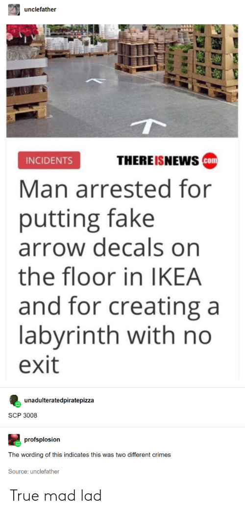 Labyrinth: unclefather  THERE ISNEWS com  INCIDENTS  Man arrested for  putting fake  arrow decals on  the floor in IKEA  and for creating a  labyrinth with no  exit  unadulteratedpiratepizza  SCP 3008  profsplosion  The wording of this indicates this was two different crimes  Source: unclefather True mad lad