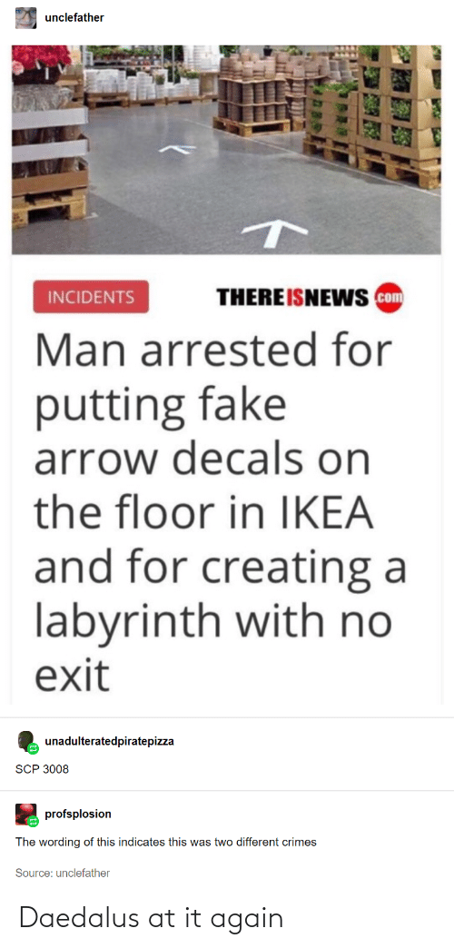 Labyrinth: unclefather  THEREISNEWS com  INCIDENTS  Man arrested for  putting fake  arrow decals on  the floor in IKEA  and for creating a  labyrinth with no  exit  unadulteratedpiratepizza  SCP 3008  profsplosion  The wording of this indicates this was two different crimes  Source: unclefather Daedalus at it again