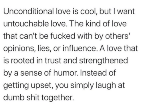 opinions: Unconditional love is cool, but I want  untouchable love. The kind of love  that can't be fucked with by others'  opinions, lies, or influence. A love that  is rooted in trust and strengthened  by a sense of humor. Instead of  getting upset, you simply laugh at  dumb shit together.