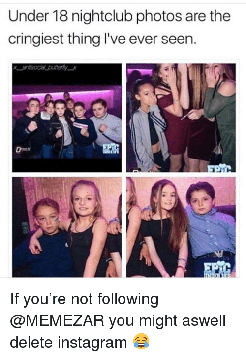Nightclub: Under 18 nightclub photos are the  cringiest thing l've ever seen. If you're not following @MEMEZAR you might aswell delete instagram 😂