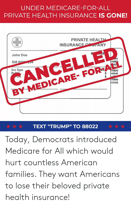"Medicare: UNDER MEDICARE-FOR-ALL  PRIVATE HEALTH INSURANCE IS GONE!  PRIVATE HEALT  INSURANCEMIPANY  CANCELLED  BY MEDICARE- FOR-ALL  John Doe  Svc Type  0820  0900  -S155  ☆☆☆  TEXT ""TRUMP"" TO 88022  ☆☆☆ Today, Democrats introduced Medicare for All which would hurt countless American families. They want Americans to lose their beloved private health insurance!"