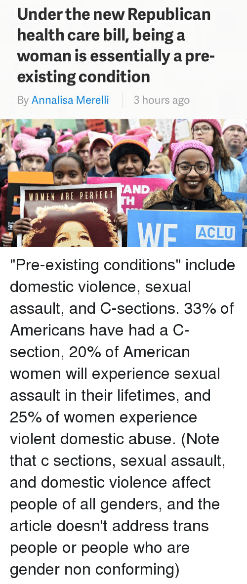 """Pre Existing Condition: Under the new Republican  health care bill, being a  woman is essentially a pre-  existing condition  By Annalisa Merelli  3 hours ago  AND  WOMEN ARE PER FED T  ACLU """"Pre-existing conditions"""" include domestic violence, sexual assault, and C-sections. 33% of Americans have had a C-section, 20% of American women will experience sexual assault in their lifetimes, and 25% of women experience violent domestic abuse. (Note that c sections, sexual assault, and domestic violence affect people of all genders, and the article doesn't address trans people or people who are gender non conforming)"""