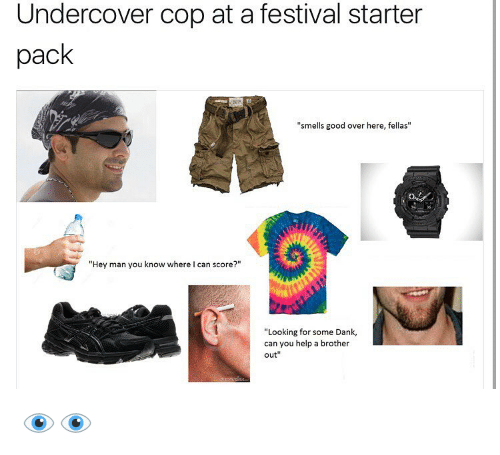 "smells good: Undercover cop at a festival starter  pack  ""smells good over here, fellas""  ""Hey man you know where I can score?""  ""Looking for some Dank,  can you help a brother  out 👁👁"