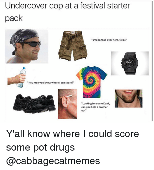 "smells good: Undercover cop at a festival starter  pack  ""smells good over here, fellas""  ""Hey man you know where I can score?""  ""Looking for some Dank,  can you help a brother  out Y'all know where I could score some pot drugs @cabbagecatmemes"