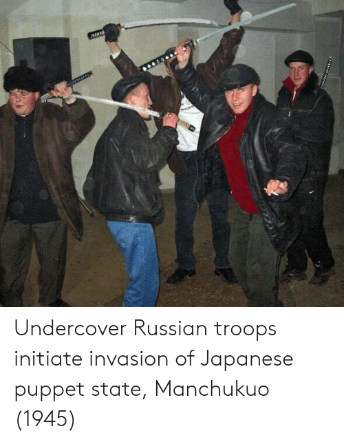 Japanese, Russian, and Puppet: Undercover Russian troops initiate invasion of Japanese puppet state, Manchukuo (1945)