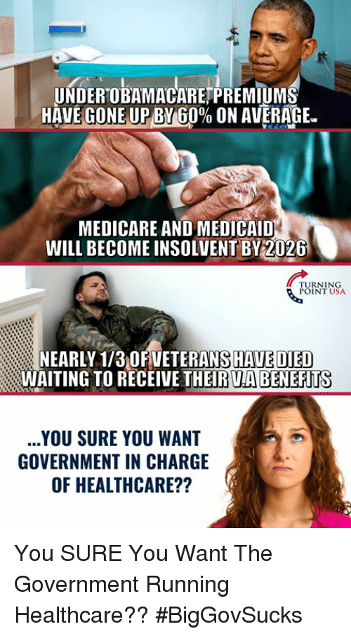 "Medicare: UNDEROBAMACARETPREMIUM  HAVEGONEUPBY 60% ON AVERAGE.""  MEDICARE AND MEDICAID  WILL BECOME INSOLVENT BY2026  TURNING  POINT USA  NEARLY 1/3 OFVETERANS HAVE DIED  WAITING TO RECEIVE THEIR UA BENEFITS  YOU SURE YOU WANT  GOVERNMENT IN CHARGE  OF HEALTHCARE?? You SURE You Want The Government Running Healthcare?? #BigGovSucks"