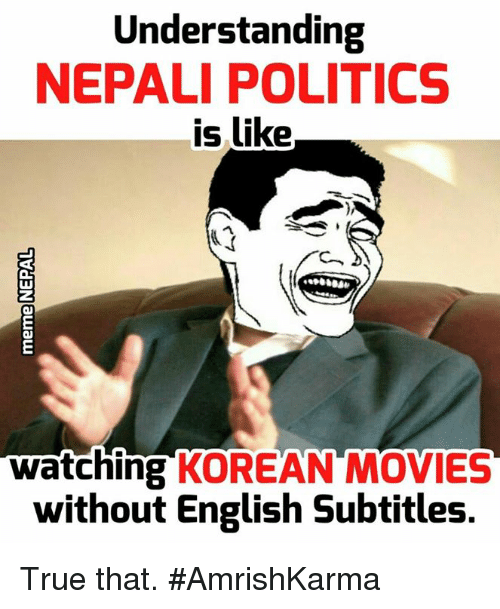 Subtitle: Understanding  NEPALI POLITICS  is like  watching  KOREAN MOVIES  without English subtitles. True that.   #AmrishKarma