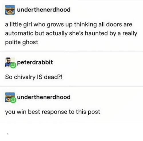 you win: underthenerdhood  a little girl who grows up thinking all doors are  automatic but actually she's haunted by a really  polite ghost  peterdrabbit  So chivalry IS dead?!  underthenerdhood  you win best response to this post .