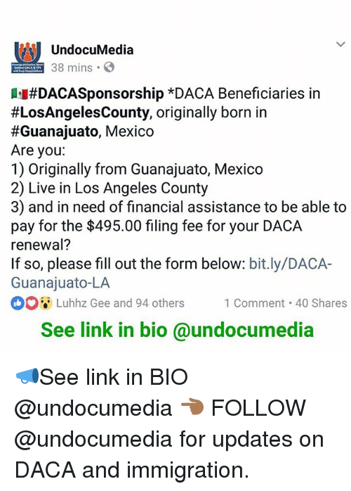 borns: UndocuMedia  38 mins  #DACASponsorship *DACA Beneficiaries in  #LosAngelesCounty, originally born in  #Guanajuato, Mexico  Are you:  1) Originally from Guanajuato, Mexico  2) Live in Los Angeles County  3) and in need of financial assistance to be able to  pay for the $495.00 filing fee for your DACA  renewal?  If so, please fill out the form below: bit.ly/DACA-  Guanajuato-LA  ooi-Luhhz Gee and 94 others 1 Comment-40 Shares  Luhhz Gee and 94 others1 Comment 40 Shares  See link in bio @undocumedia 📣See link in BIO @undocumedia 👈🏾 FOLLOW @undocumedia for updates on DACA and immigration.
