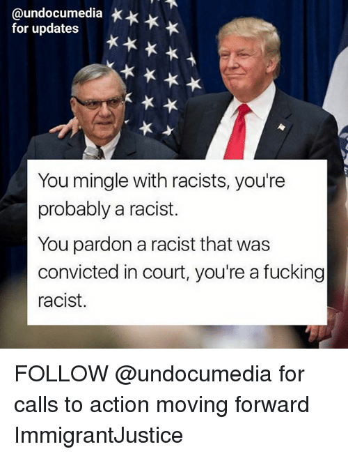 courting: @undocumedia *  for updates  You mingle with racists, you're  probably a racist.  You pardon a racist that was  convicted in court, you're a fucking  racist. FOLLOW @undocumedia for calls to action moving forward ImmigrantJustice