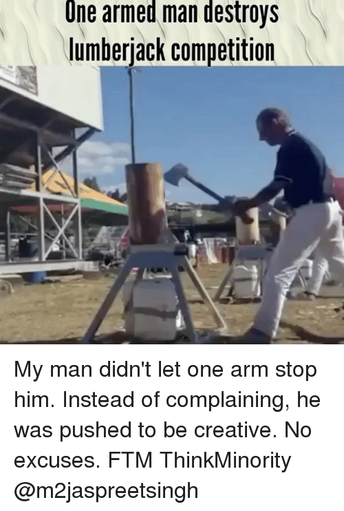 lumberjack: Une armed man destroys  lumberjack competition My man didn't let one arm stop him. Instead of complaining, he was pushed to be creative. No excuses. FTM ThinkMinority @m2jaspreetsingh