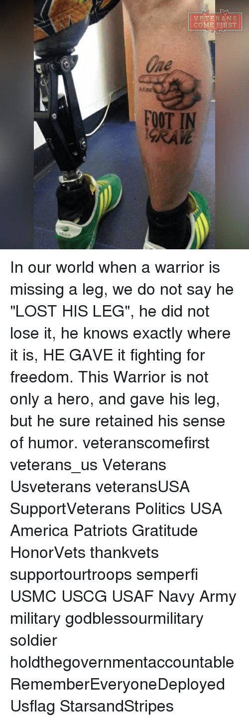 "Politeism: Une  VETERANS  COME FIRST In our world when a warrior is missing a leg, we do not say he ""LOST HIS LEG"", he did not lose it, he knows exactly where it is, HE GAVE it fighting for freedom. This Warrior is not only a hero, and gave his leg, but he sure retained his sense of humor. veteranscomefirst veterans_us Veterans Usveterans veteransUSA SupportVeterans Politics USA America Patriots Gratitude HonorVets thankvets supportourtroops semperfi USMC USCG USAF Navy Army military godblessourmilitary soldier holdthegovernmentaccountable RememberEveryoneDeployed Usflag StarsandStripes"
