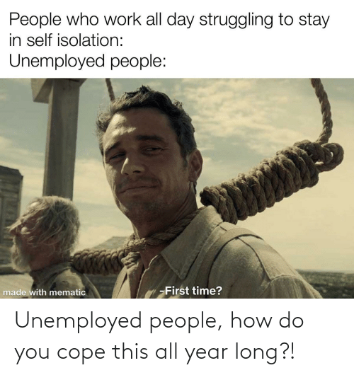 Unemployed: Unemployed people, how do you cope this all year long?!
