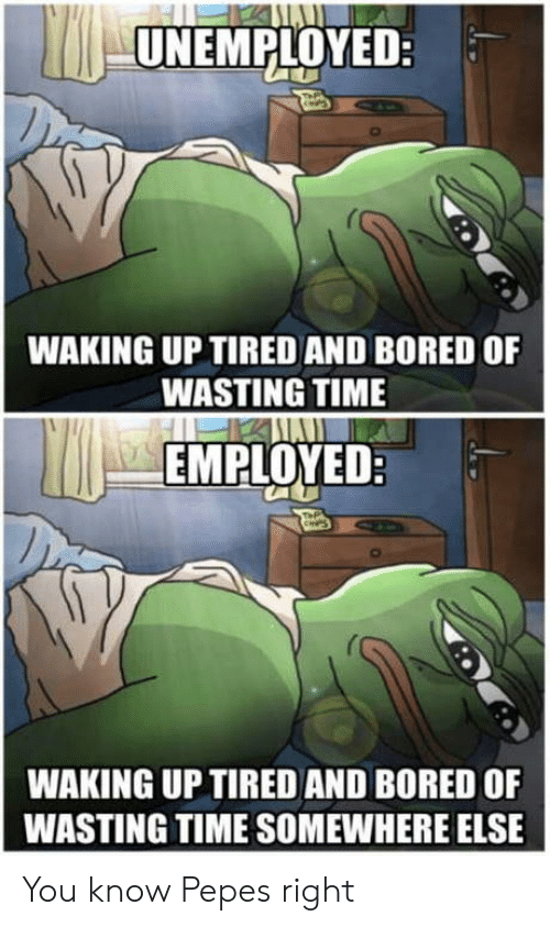 Wasting Time: UNEMPLOYED:  WAKING UP TIRED AND BORED OF  WASTING TIME  EMPLOYED  WAKING UP TIRED AND BORED OF  WASTING TIME SOMEWHERE ELSE You know Pepes right